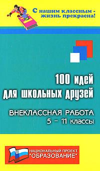 100 идей для школьных друзей. Внеклассная работа. 5-11 классы