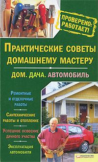 практические советы домашнему мастеру. дом. дача. автомобиль