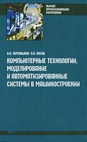 Компьютерные технологии, моделирование и автоматизированные системы в машиностроении. (А. А. Черепашков, Н. В. Носов)
