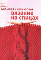 Большая книга узоров. Вязание на спицах