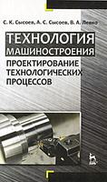 Технология машиностроения. Проектирование технологических процессов. (С. К. Сысоев, А. С. Сысоев, В. А. Левко)